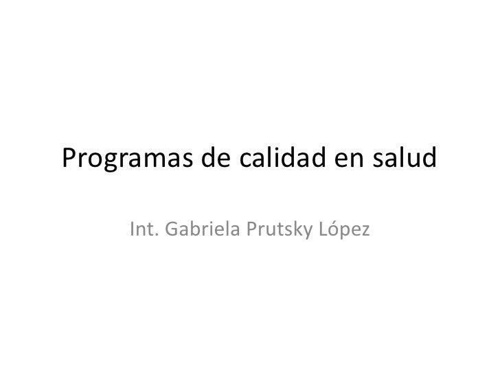 Programas de calidad en salud       Int. Gabriela Prutsky López