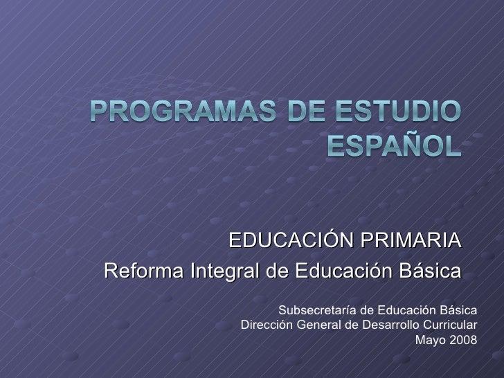 EDUCACIÓN PRIMARIA Reforma Integral de Educación Básica Subsecretaría de Educación Básica Dirección General de Desarrollo ...