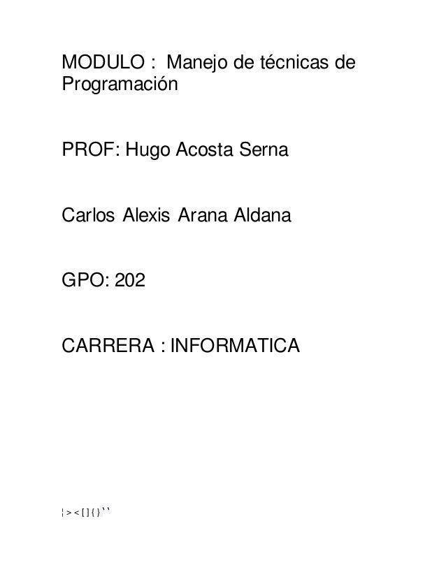 MODULO : Manejo de técnicas de Programación PROF: Hugo Acosta Serna Carlos Alexis Arana Aldana GPO: 202 CARRERA : INFORMAT...