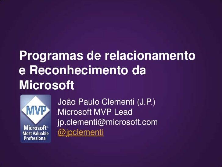 Programas de relacionamentoe Reconhecimento daMicrosoft     João Paulo Clementi (J.P.)     Microsoft MVP Lead     jp.cleme...