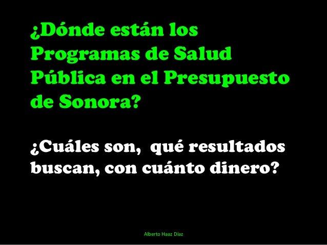 ¿Dónde están losProgramas de SaludPública en el Presupuestode Sonora?¿Cuáles son, qué resultadosbuscan, con cuánto dinero?...