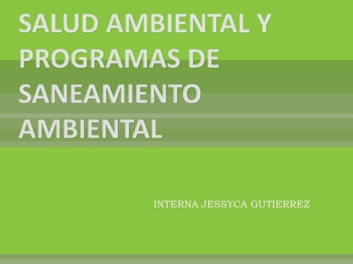 SALUD AMBIENTAL Y PROGRAMAS DE SANEAMIENTO AMBIENTAL<br />INTERNA JESSYCA GUTIERREZ<br />