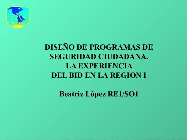 DISEÑO DE PROGRAMAS DE SEGURIDAD CIUDADANA. LA EXPERIENCIA DEL BID EN LA REGION I Beatriz López RE1/SO1
