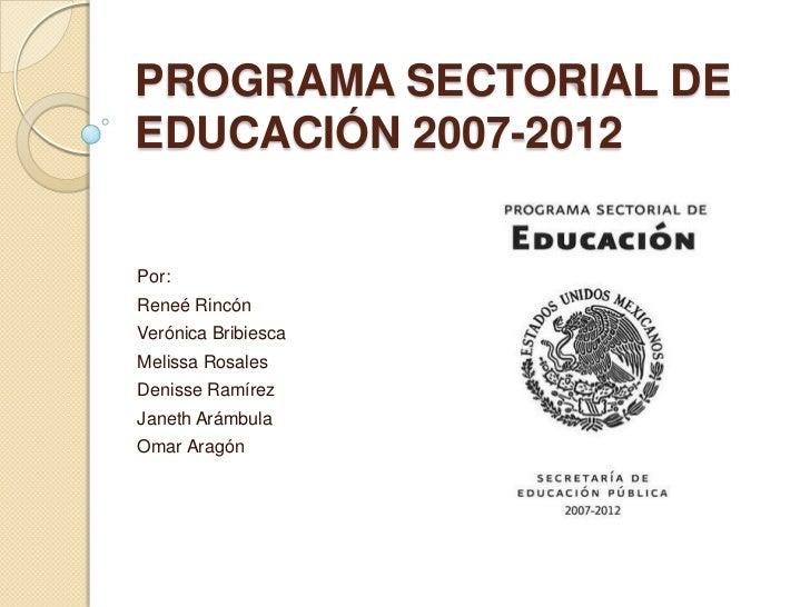PROGRAMA SECTORIAL DEEDUCACIÓN 2007-2012Por:Reneé RincónVerónica BribiescaMelissa RosalesDenisse RamírezJaneth ArámbulaOma...