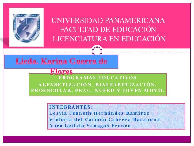 PROGRAMAS EDUCATIVOS ALFABETIZACIÓN, BIALFABETIZACIÓN, PROESCOLAR, PEAC, NUFED Y JOVEN MOVIL UNIVERSIDAD PANAMERICANA FACU...