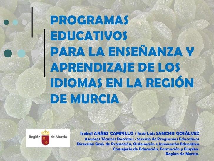 PROGRAMAS EDUCATIVOS PARA LA ENSEÑANZA Y APRENDIZAJE DE LOS IDIOMAS EN LA REGIÓN DE MURCIA  Isabel ARÁEZ CAMPILLO / José L...