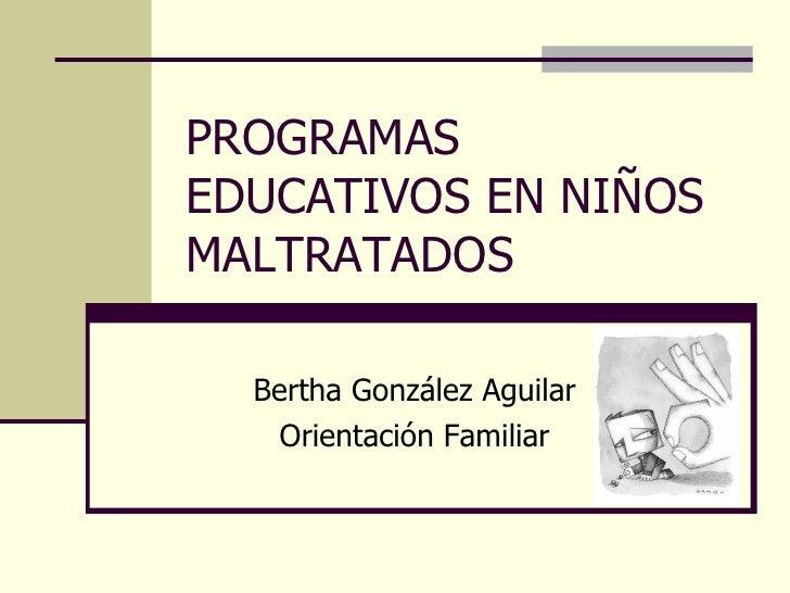 PROGRAMAS EDUCATIVOS EN NIÑOS MALTRATADOS Bertha González Aguilar Orientación Familiar