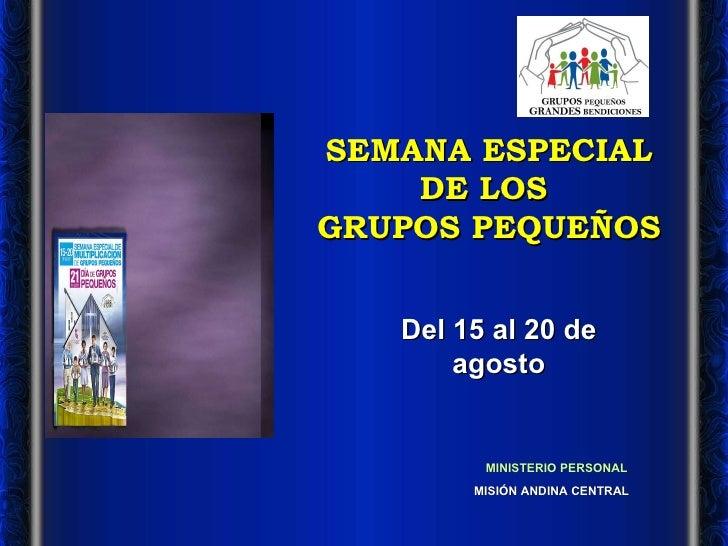 SEMANA ESPECIAL DE LOS  GRUPOS PEQUEÑOS MISIÓN ANDINA CENTRAL MINISTERIO PERSONAL Del 15 al 20 de agosto