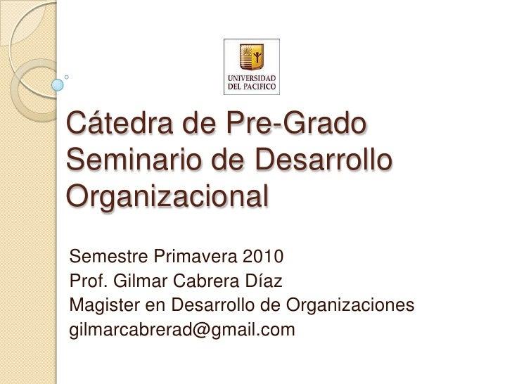 Cátedra de Pre-GradoSeminario de Desarrollo Organizacional<br />Semestre Primavera 2010<br />Prof. Gilmar Cabrera Díaz<br ...