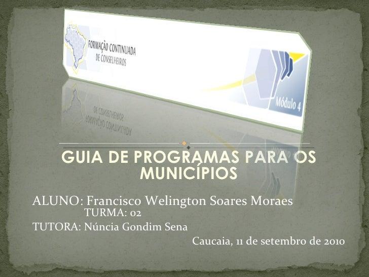 GUIA DE PROGRAMAS PARA OS MUNICÍPIOS ALUNO: Francisco Welington Soares Moraes   TURMA: 02 TUTORA: Núncia Gondim Sena Cauca...