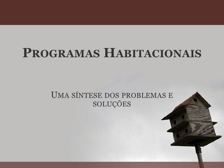 P ROGRAMAS  H ABITACIONAIS U MA   SÍNTESE   DOS   PROBLEMAS   E   SOLUÇÕES