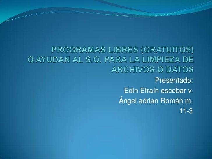 PROGRAMAS LIBRES (GRATUITOS) Q AYUDAN AL S.O. PARA LA LIMPIEZA DE ARCHIVOS O DATOS<br />Presentado:<br />Edin Efraín escob...