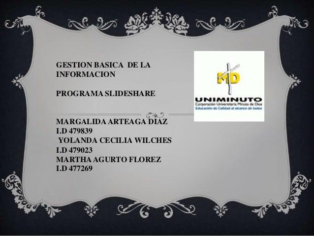 GESTION BASICA DE LA INFORMACION PROGRAMA SLIDESHARE MARGALIDAARTEAGA DIAZ I.D 479839 YOLANDA CECILIA WILCHES I.D 479023 M...