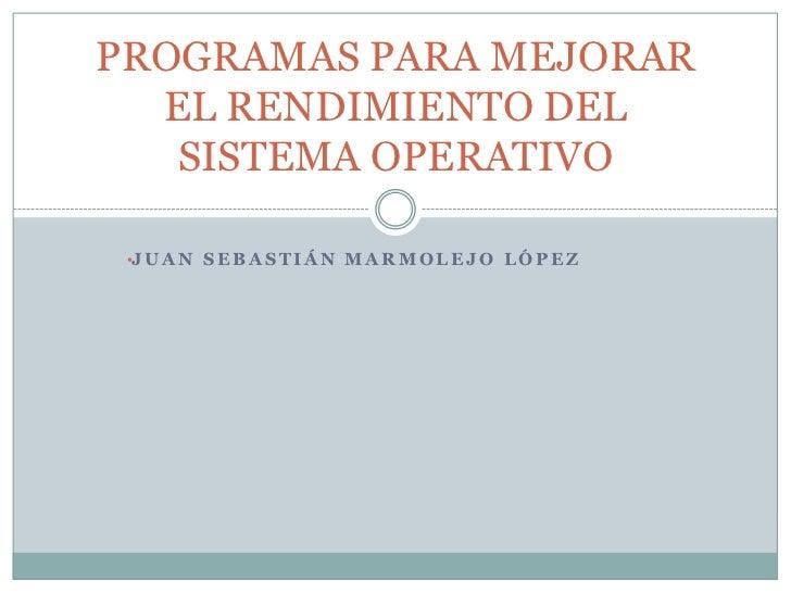 <ul><li>Juan Sebastián marmolejo López</li></ul>PROGRAMAS PARA MEJORAR EL RENDIMIENTO DEL SISTEMA OPERATIVO <br />