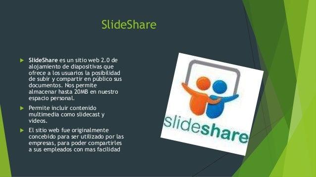 SlideShare  SlideShare es un sitio web 2.0 de alojamiento de diapositivas que ofrece a los usuarios la posibilidad de sub...