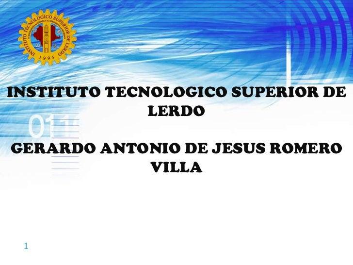INSTITUTO TECNOLOGICO SUPERIOR DE LERDO<br />GERARDO ANTONIO DE JESUS ROMERO VILLA<br />