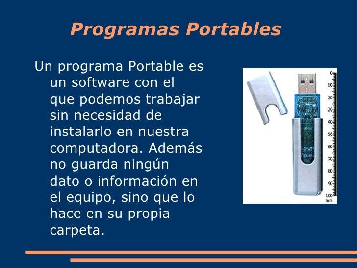 Programas Portables <ul><li>Un programa Portable es un  software  con el que podemos trabajar  sin necesidad de instalarlo...