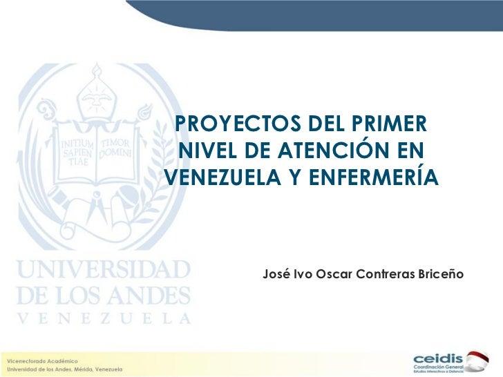 PROYECTOS DEL PRIMER NIVEL DE ATENCIÓN ENVENEZUELA Y ENFERMERÍA       José Ivo Oscar Contreras Briceño
