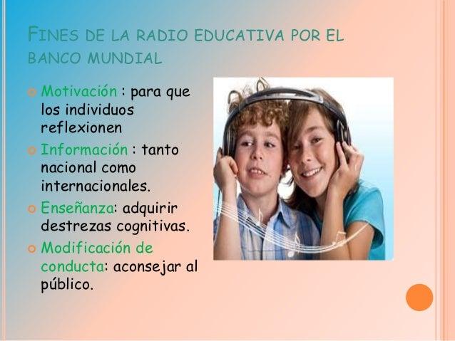 FINES DE LA RADIO EDUCATIVA POR EL BANCO MUNDIAL  Motivación : para que los individuos reflexionen  Información : tanto ...