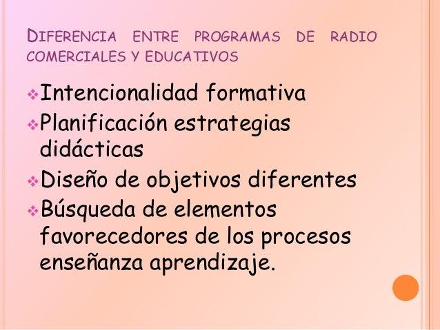 DIFERENCIA ENTRE PROGRAMAS DE RADIO COMERCIALES Y EDUCATIVOS Intencionalidad formativa Planificación estrategias didácti...