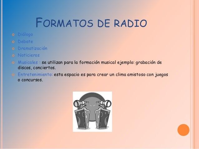 FORMATOS DE RADIO  Diálogo  Debate  Dramatización  Noticieros  Musicales : se utilizan para la formación musical ejem...