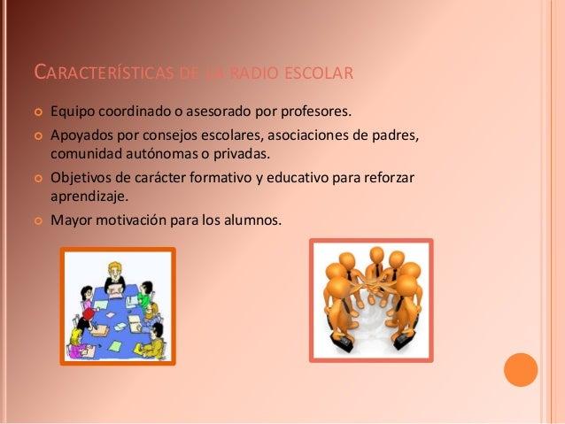 CARACTERÍSTICAS DE LA RADIO ESCOLAR  Equipo coordinado o asesorado por profesores.  Apoyados por consejos escolares, aso...
