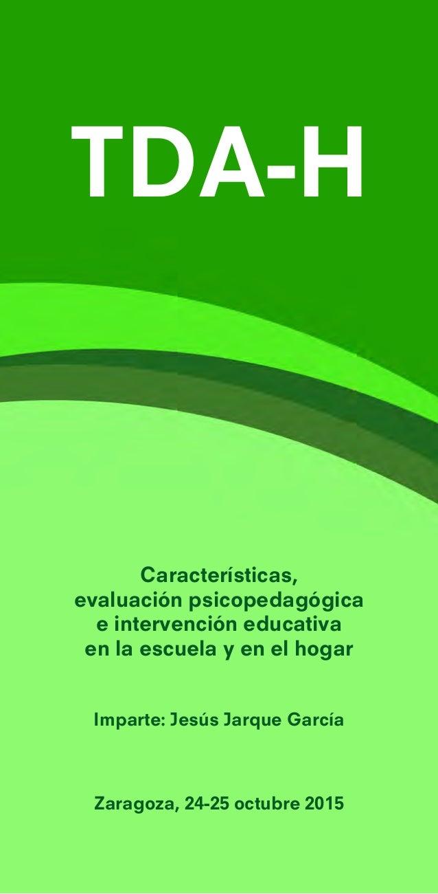 TDA-H Características, evaluación psicopedagógica e intervención educativa en la escuela y en el hogar Imparte: Jesús Jarq...