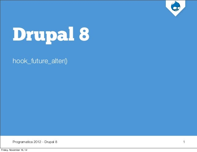Programatica 2012 - Drupal 8 Drupal 8 hook_future_alter() 1 Friday, November 16, 12