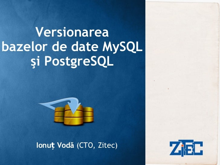 Versionarea bazelor de date MySQL şi PostgreSQL Ionuț Vodă  (CTO, Zitec)