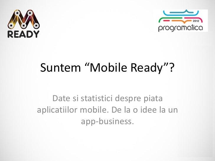 """Suntem """"Mobile Ready""""?    Date si statistici despre piataaplicatiilor mobile. De la o idee la un             app-business."""