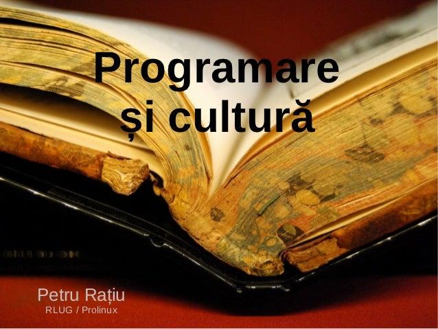 Programare           și culturăPetru Rațiu RLUG / Prolinux