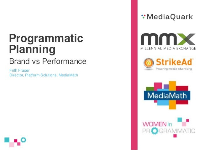 Programmatic Planning Brand vs Performance Frith Fraser Director, Platform Solutions, MediaMath