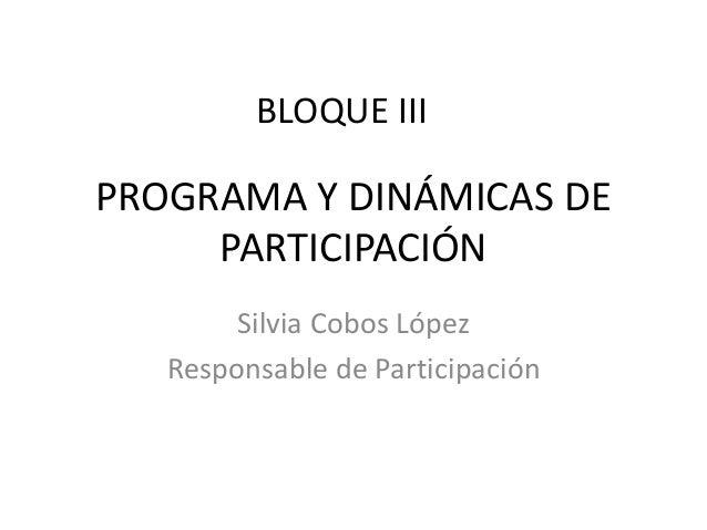 PROGRAMA Y DINÁMICAS DE PARTICIPACIÓN Silvia Cobos López Responsable de Participación BLOQUE III