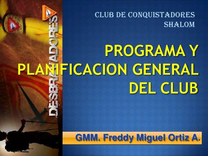 CLUB DE CONQUISTADORES <br />SHALOM<br />PROGRAMA Y PLANIFICACION GENERAL DEL CLUB <br />GMM. Freddy Miguel Ortiz A.<br />
