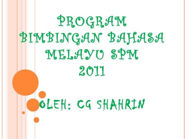 PROGRAM  BIMBINGAN BAHASA  MELAYU SPM  2011  OLEH: CG SHAHRIN