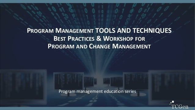1 1 PROGRAM MANAGEMENT TOOLS AND TECHNIQUES BEST PRACTICES & WORKSHOP FOR PROGRAM AND CHANGE MANAGEMENT Program management...