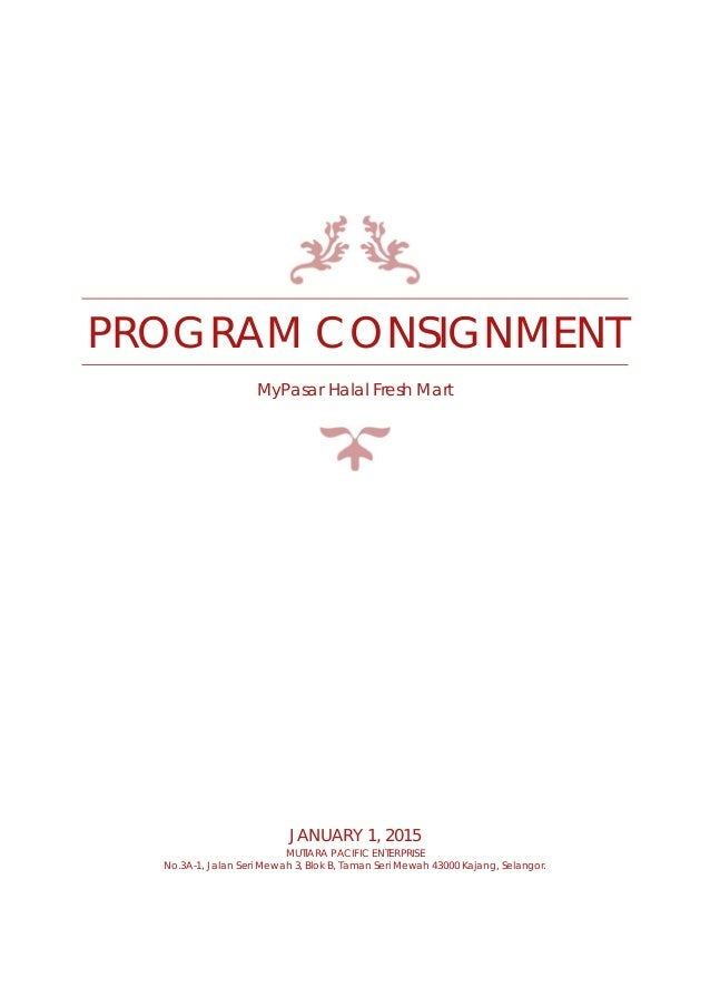 PROGRAM CONSIGNMENT MyPasar Halal Fresh Mart JANUARY 1, 2015 MUTIARA PACIFIC ENTERPRISE No.3A-1, Jalan Seri Mewah 3, Blok ...