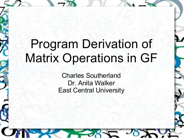 Program Derivation of Matrix Operations in GF Charles Southerland Dr. Anita Walker East Central University