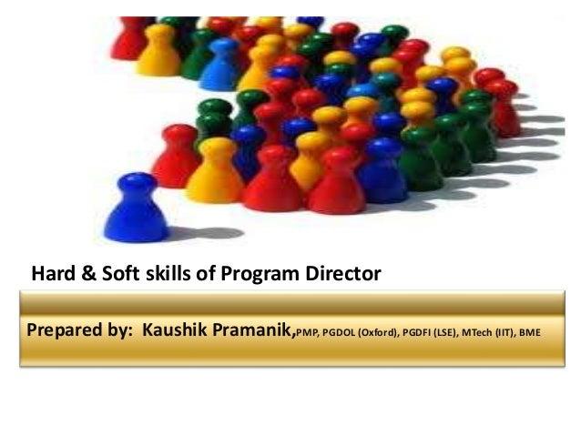 Prepared by: Kaushik Pramanik,PMP, PGDOL (Oxford), PGDFI (LSE), MTech (IIT), BME Hard & Soft skills of Program Director