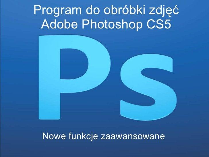 P rogram do obróbki zdjęć Adobe Photoshop CS5 Nowe funkcje zaawansowane