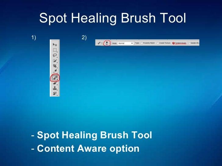 Spot Healing Brush  Tool <ul><li>Spot Healing Brush Tool </li></ul><ul><li>Content Aware option </li></ul>1) 2)