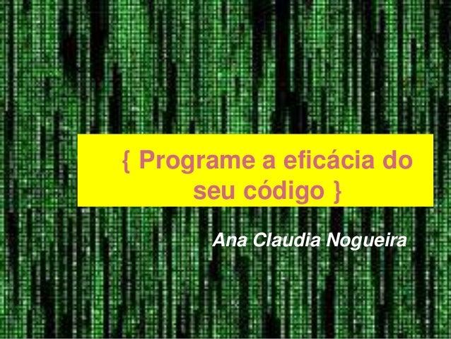 { Programe a eficácia do seu código } Ana Claudia Nogueira
