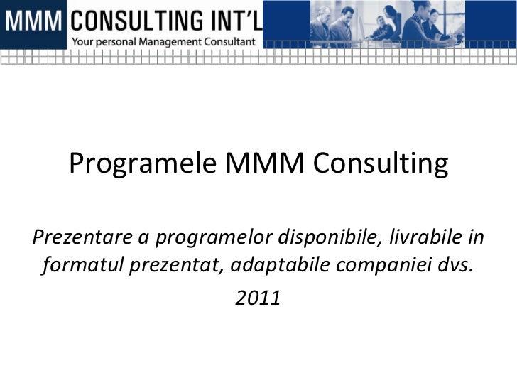 Programele MMM ConsultingPrezentare a programelor disponibile, livrabile in formatul prezentat, adaptabile companiei dvs. ...