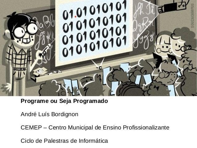 Programe ou Seja Programado André Luís Bordignon CEMEP – Centro Municipal de Ensino Profissionalizante Ciclo de Palestras ...