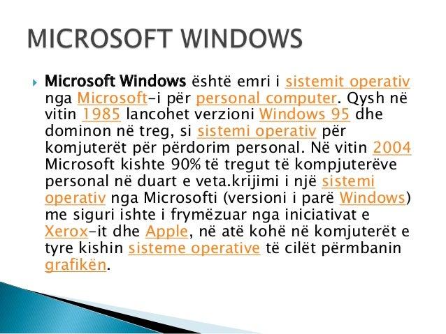  Microsoft Windows është emri i sistemit operativnga Microsoft-i për personal computer. Qysh nëvitin 1985 lancohet verzio...