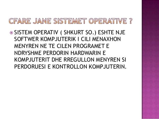  SISTEM OPERATIV ( SHKURT SO.) ESHTE NJESOFTWER KOMPJUTERIK I CILI MENAXHONMENYREN NE TE CILEN PROGRAMET ENDRYSHME PERDOR...