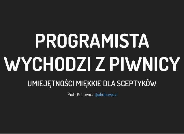 PROGRAMISTA WYCHODZI ZPIWNICY UMIEJĘTNOŚCI MIĘKKIE DLA SCEPTYKÓW Piotr Kubowicz @pkubowicz