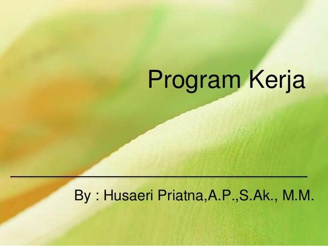 Program Kerja By : Husaeri Priatna,A.P.,S.Ak., M.M.