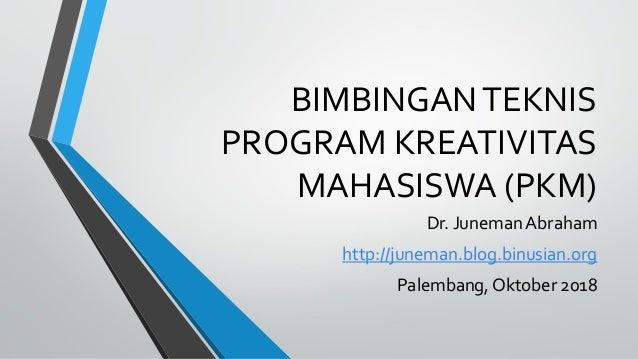 BIMBINGANTEKNIS PROGRAM KREATIVITAS MAHASISWA (PKM) Dr. Juneman Abraham http://juneman.blog.binusian.org Palembang, Oktobe...