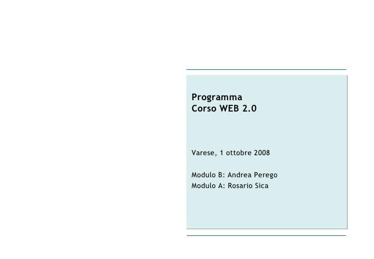 Programma  Corso WEB 2.0 Varese, 1 ottobre 2008 Modulo B: Andrea Perego Modulo A: Rosario Sica
